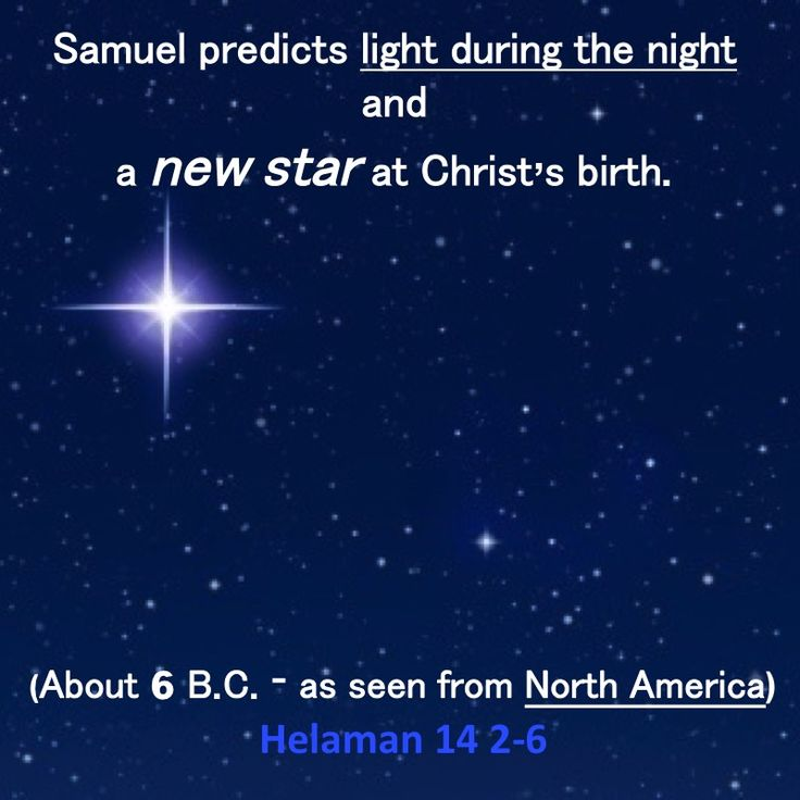 Samuel predicts light during the night and  a new star at Christ's birth. (About 6 B.C - in Ancient North America) Helaman 14:2-6  https://www.lds.org/scriptures/bofm/hel/14.2-6?lang=eng#1 Video: https://www.lds.org/bible-videos/videos/the-nativity…
