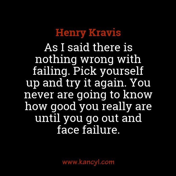 """""""As I said there is nothing wrong with failing. Pick yourself up and try it again. You never are going to know how good you really are until you go out and face failure."""", Henry Kravis"""