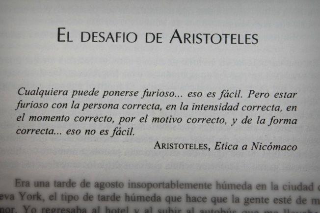 """... """"Cualquiera puede ponerse furioso... eso es fácil. Pero estar furioso con la persona correcta, en la intensidad correcta, en el momento correcto, por el motivo correcto, y de forma correcta... eso no es fácil"""". Aristóteles, Ética a Nicómaco."""