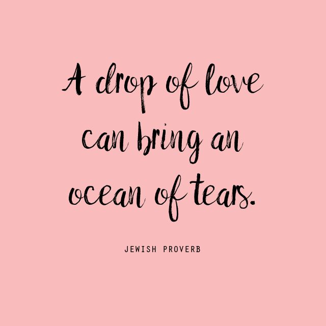 A drop of love can bring an ocean of tears. -  Jewish quotes