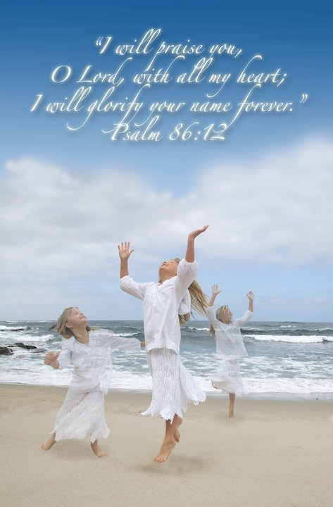 I will praise thee, O Lord my God, with all my heart: and I will glorify thy name for evermore. Psalm 86:12 kjv