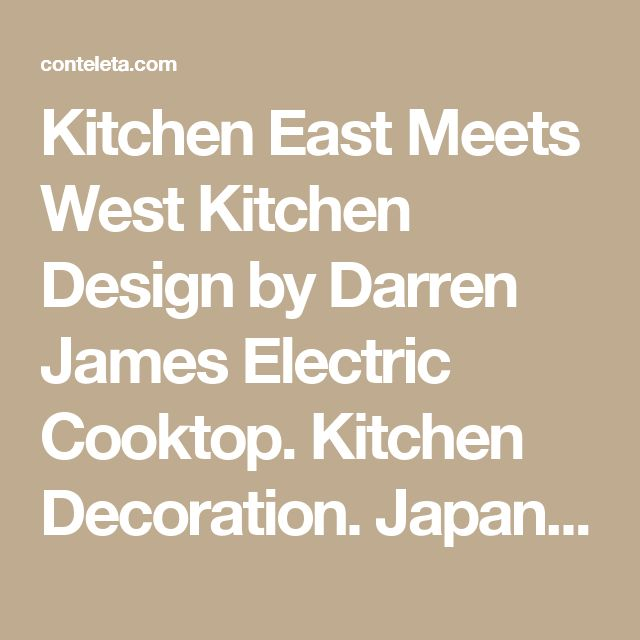 Kitchen East Meets West Kitchen Design by Darren James Electric Cooktop. Kitchen Decoration. Japanese Interior.