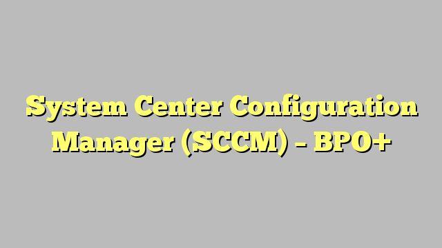 System Center Configuration Manager (SCCM) - BPO+