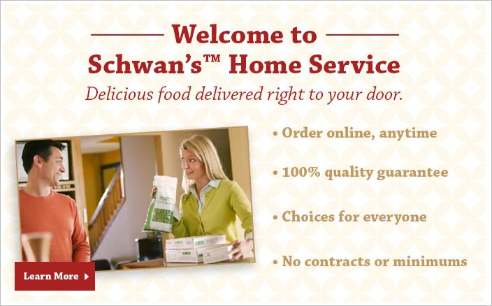 Welcome to Schwan's™ Home Service - Delicious food delivered right to your door. - Order online, anytime - 100% quality guarantee - Choice f...