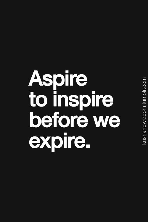 Aspire to inspire before we expire.