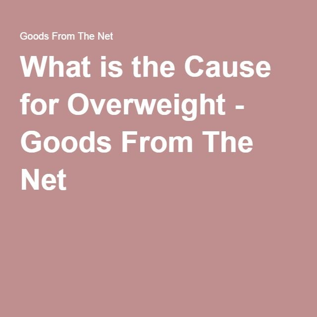 What is the Cause for Overweight - Goods From The Net