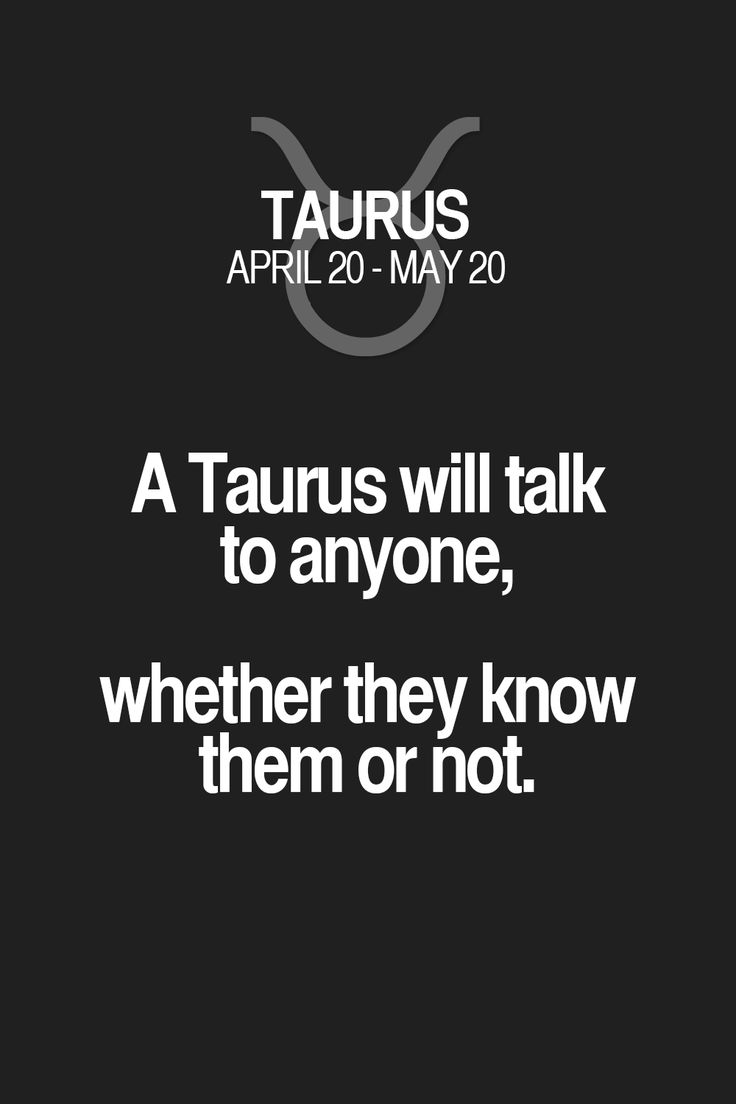 A Taurus will talk to anyone, whether they know them or not. Taurus   Taurus Quotes   Taurus Zodiac Signs