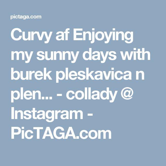 Curvy af Enjoying my sunny days with burek pleskavica n plen... - collady @ Instagram - PicTAGA.com