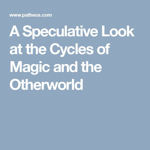 A Speculative Look at the Cycles of Magic and the Otherworld
