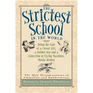 The Strictest School in the World: Being the Tale of a Clever Girl, a Rubber Boy and a Collection of Flying Machines, Mostly Broken, written by Howard Whitehouse and illustrated by Bill Slavin