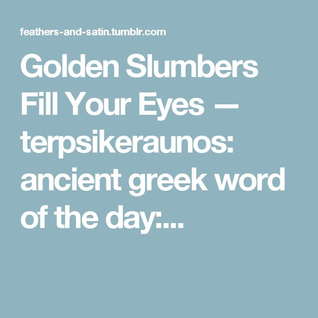 Golden Slumbers Fill Your Eyes — terpsikeraunos: ancient greek word of the day:...
