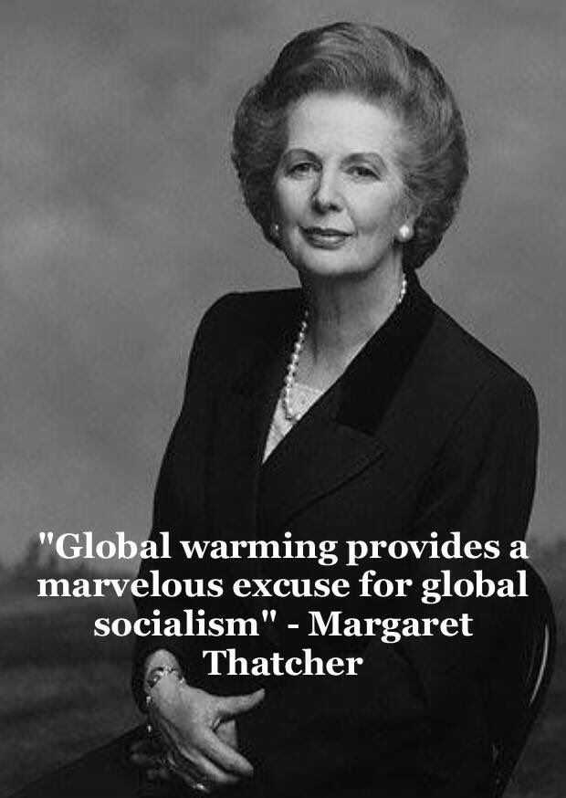 Global warming provides a marvelous excuse for global socialism. ~ Margaret Thatcher