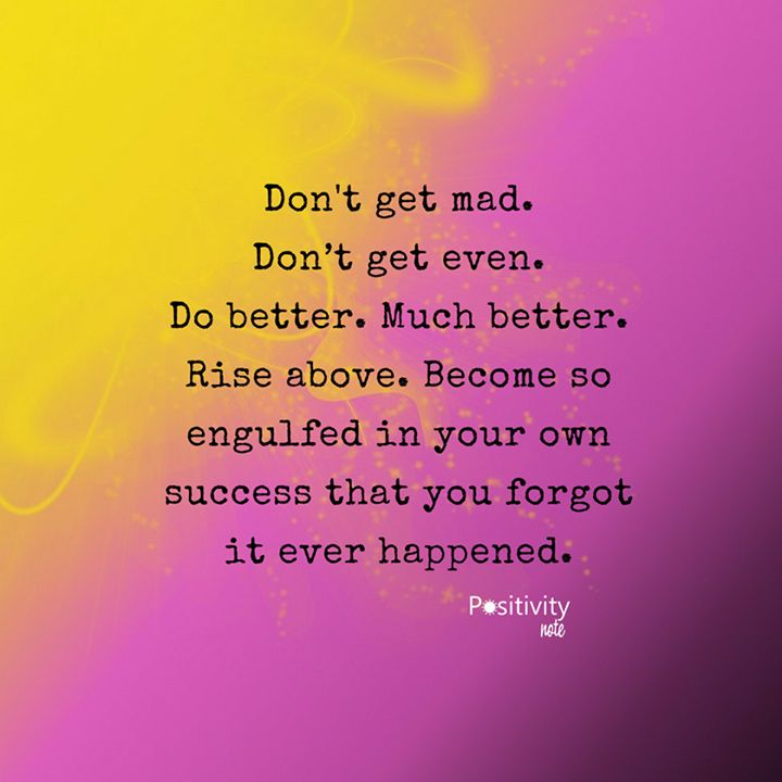 Don't get mad. Dont get even. Do better. Much better. Rise above. Become so engulfed in your own success that you forgot it ever happened. #positivitynote #positivity #inspiration