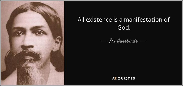 All existence is a manifestation of God. - Sri Aurobindo
