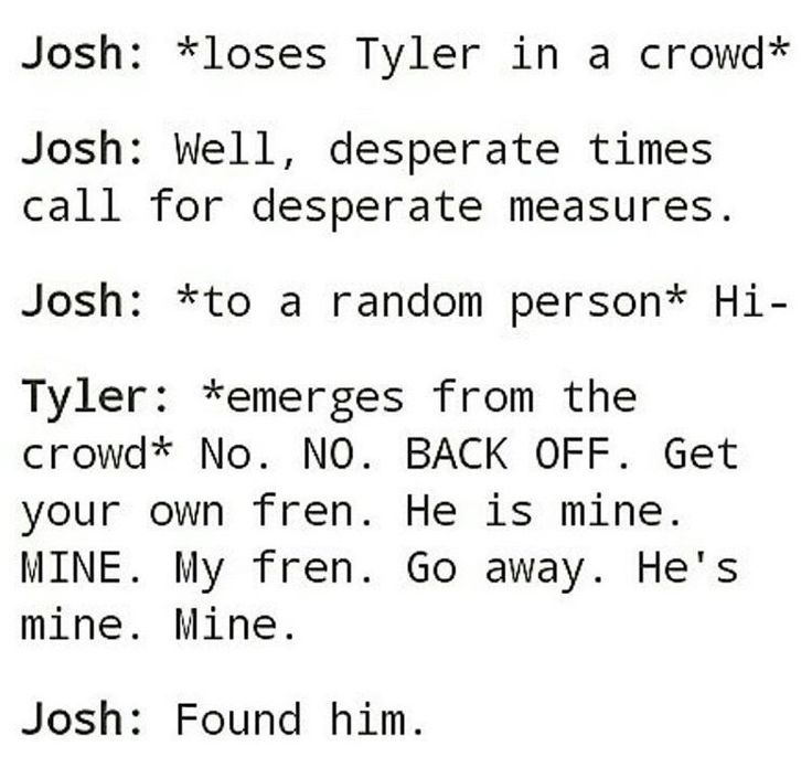 Acurrate description of me and my friend and Tyler and josh also I read it in thier voices and it was hilarious