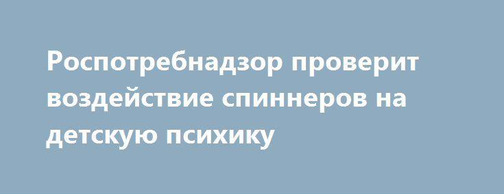 Роспотребнадзор проверит воздействие спиннеров на детскую психику https://apral.ru/2017/07/18/rospotrebnadzor-proverit-vozdejstvie-spinnerov-na-detskuyu-psihiku.html  Специалисты Роспотребнадзора обратили свое внимание популярные ныне в молодежной среде спиннеры. В частности, экспертам предстоит выяснить, не оказывает лм модная игрушка негативного воздействия на здоровье детей. Агрессивное продвижение продукта в подростковую среду всегда вызывает настороженность у специалистов. Например…