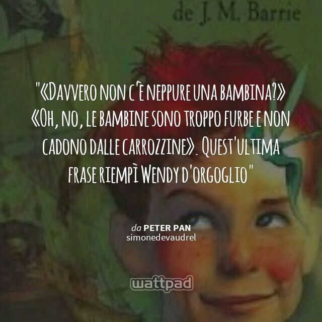 """ «Davvero non c'è neppure una bambina?» «Oh, no, le bambine sono troppo furbe e non cadono dalle carrozzine». Quest'ultima frase riempì Wendy d'orgoglio  - da Peter Pan (su Wattpad) https://www.wattpad.com/story/42591142?utm_content=share_quote&utm_medium=pinterest&utm_source=android"