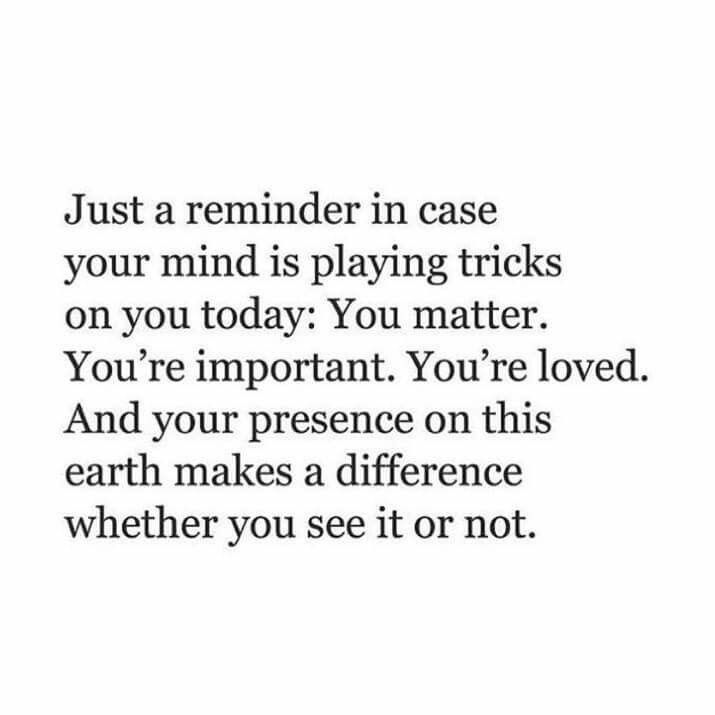 A great reminder;especially if you're feeling down or unimportant lately! YOU MATTER,YOU'RE IMPORTANT,YOU'RE LOVED,AND YOUR PRESENCE ON THIS EARTH MAKES A DIFFERENCE WHETHER YOU SEE IT OR NOT! <3 :)
