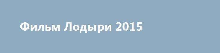 Фильм Лодыри 2015 http://kinogo-onlaine.net/1622-film-lodyri-2015.html