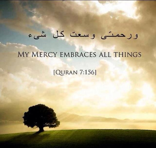 """Qur'an al-A'raf (The Heights) 7:156: And decree for us in this world [that which is] good and [also] in the Hereafter; indeed, we have turned back to You."""" [ Allah ] said, """"My punishment - I afflict with it whom I will, but My mercy encompasses all things."""" So I will decree it [especially] for those who fear Me and give zakah and those who believe in Our verses -"""