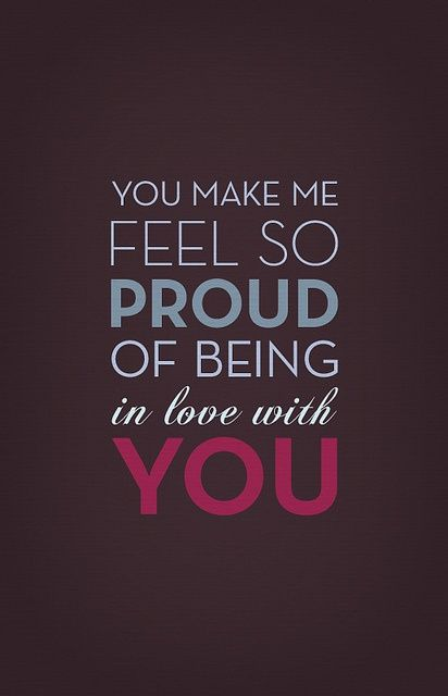 "Love quote idea - ""You make me feel so proud of being in love with you"""