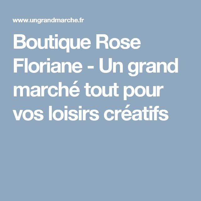 Boutique Rose Floriane - Un grand marché tout pour vos loisirs créatifs