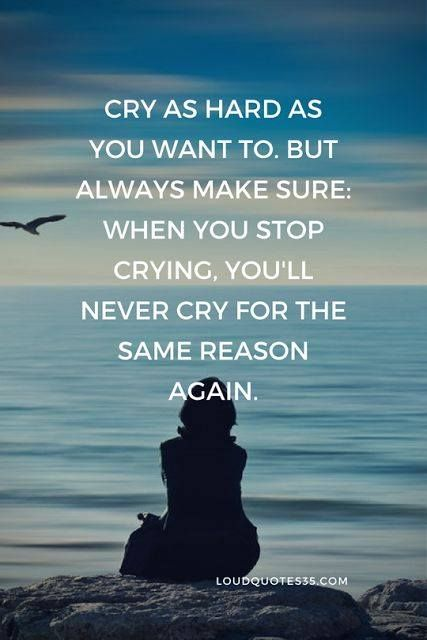 Cry as hard as you want to. But always make sure when you stop crying you'll never cry for the same reason again.