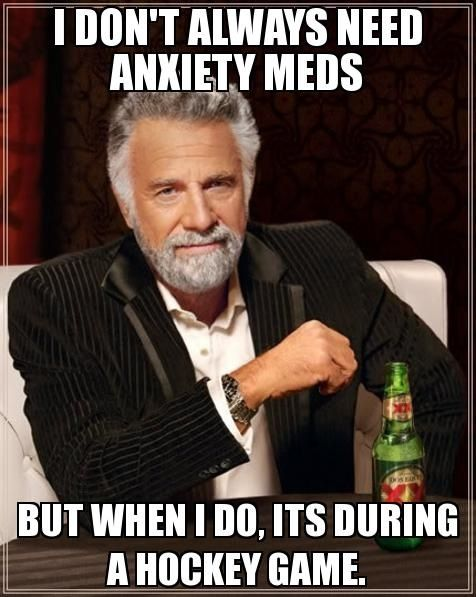 I don't always need anxiety meds, but when I do, it's during a hockey game.I get so worked up during a hockey game!