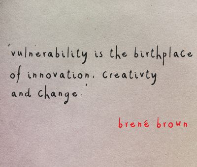 quotes. wisdom. advice. life lessons. vulnerability is the birthplace of innovation, creativity and change.` ~ brene brown.