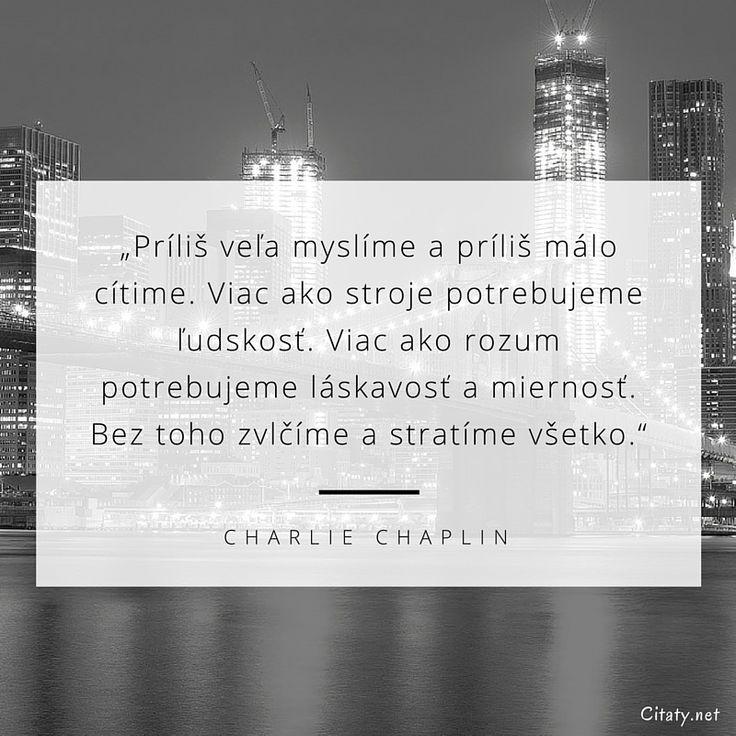 Príliš veľa myslíme a príliš málo cítime. Viac ako stroje potrebujeme ľudskosť. Viac ako rozum potrebujeme láskavosť a miernosť. Bez toho zvlčíme a stratíme všetko. - Charlie Chaplin