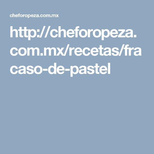 http://cheforopeza.com.mx/recetas/fracaso-de-pastel