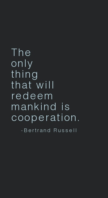 The only thing that will redeem mankind is cooperation. - Bertrand Russell