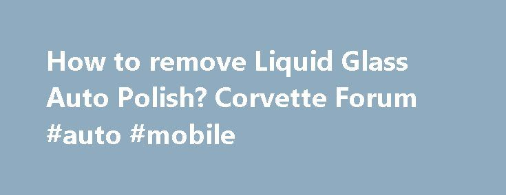 How to remove Liquid Glass Auto Polish? Corvette Forum #auto #mobile http://remmont.com/how-to-remove-liquid-glass-auto-polish-corvette-forum-auto-mobile/  #liquid glass auto polish # how to remove Liquid Glass Auto Polish. when I got my 01 black on black Vette in 2010, the paint was a mess. I used LG before and had good results. So I started by washing with hot water and lots of Dawn, that seemed to strip it pretty good. I started with the LG around the back hatch. I noticed the product was…