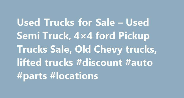 Used Trucks for Sale – Used Semi Truck, 4×4 ford Pickup Trucks Sale, Old Chevy trucks, lifted trucks #discount #auto #parts #locations http://france.remmont.com/used-trucks-for-sale-used-semi-truck-4x4-ford-pickup-trucks-sale-old-chevy-trucks-lifted-trucks-discount-auto-parts-locations/  #used truck # Almost everyone in today s fast paced and high tech world would like to be able to own a truck. These vehicles are so versatile, they can be used for an endless amount of jobs, and an countless…