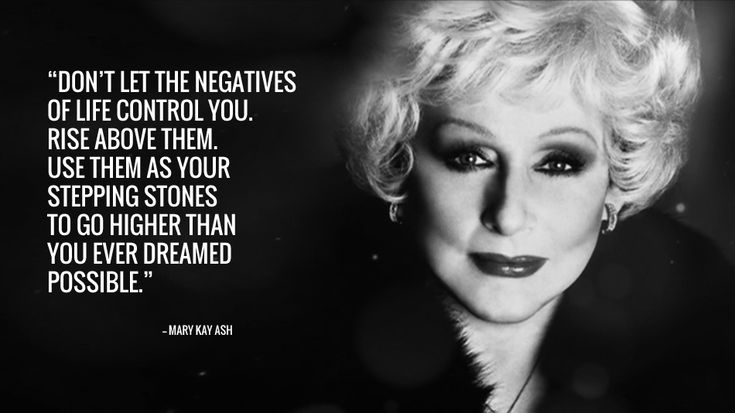 """Dont let the negatives of life control you. Rise above them. Use them as your stepping stones to go higher than you ever dreamed possible.""  MARY KAY ASH"