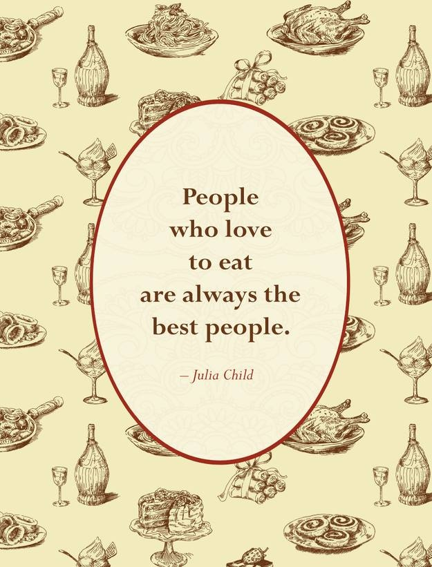 If ever there were a truer statement! Let's eat!