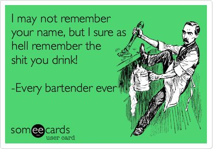 I may not remember your name, but I sure as hell remember the shit you drink! -Every bartender ever.