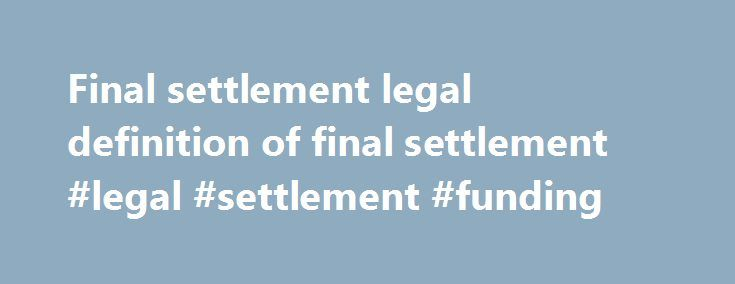 Final settlement legal definition of final settlement #legal #settlement #funding http://debt.nef2.com/final-settlement-legal-definition-of-final-settlement-legal-settlement-funding/  # final settlement final settlement n. an agreement reached by the parties to a lawsuit, usually in writing and/or read into the record in court, settling all issues. Usually there are elements of compromise, waiver of any right to re-open or appeal the matter even if there is information found later which…