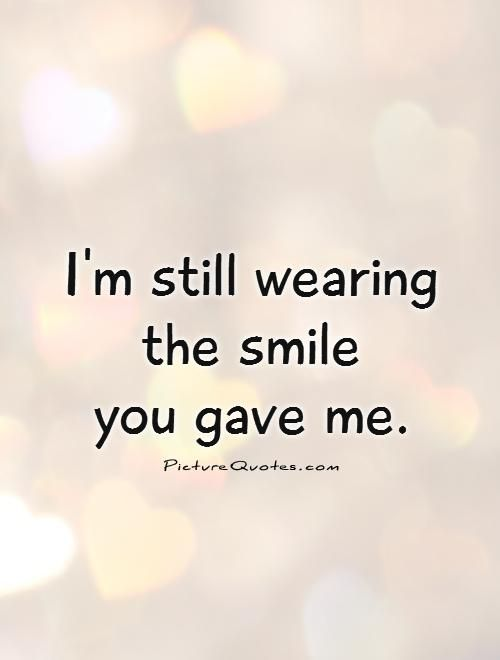 Smile Quote Brilliant I'm Still Wearing The Smile You Gave Mepicture Quotes Happy . Inspiration