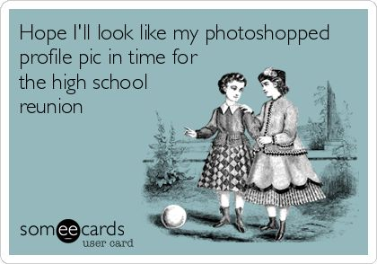 Hope I'll look like my photoshopped profile pic in time for the high school reunion.
