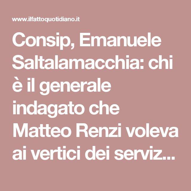 Consip, Emanuele Saltalamacchia: chi è il generale indagato che Matteo Renzi voleva ai vertici dei servizi segreti - Il Fatto Quotidiano