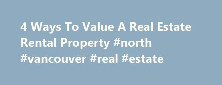 4 Ways To Value A Real Estate Rental Property #north #vancouver #real #estate http://real-estate.remmont.com/4-ways-to-value-a-real-estate-rental-property-north-vancouver-real-estate/  #real estate value estimator # 4 Ways To Value A Real Estate Rental Property During the first half of the 2000s, investing in real estate became more common for average Americans. With easily available financing and minimal down payment requirements many Americans made handsome profits by flipping homes. Well…