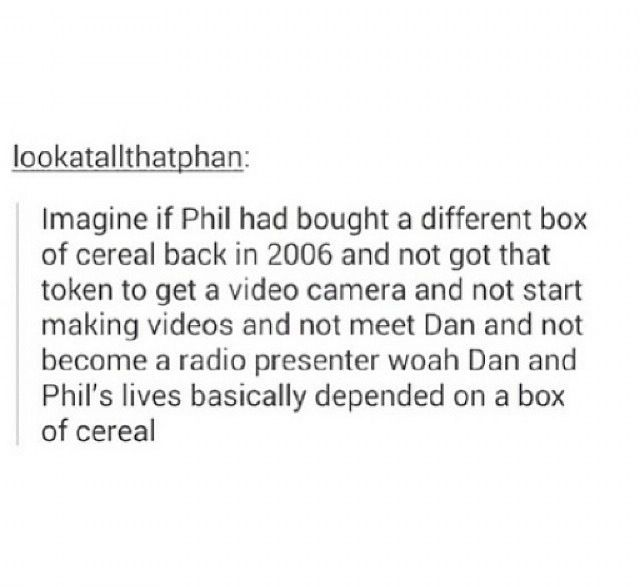 Just imagine... If he didn't get that box of cereal Dan wouldn't have had the inspiration to make videos and still wouldn't have his best friend.