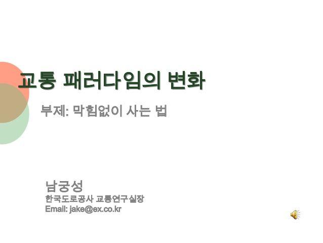 교통 패러다임의 변화 부제: 막힘없이 사는 법 남궁성 한국도로공사 교통연구실장 Email: jake@ex.co.kr