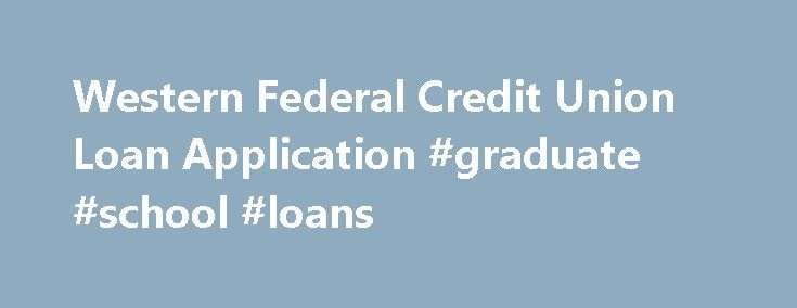 Western Federal Credit Union Loan Application #graduate #school #loans http://spain.remmont.com/western-federal-credit-union-loan-application-graduate-school-loans/  #apply for loan online # Online Loan Application Thank you for choosing Western Federal Credit Union (Western) to apply for your loan. The application process will take a few minutes. You need to provide your Social Security Number to complete the application. Please have the following information ready to complete this…