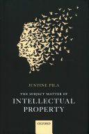 The subject matter of intellectual property / Justine Pila. Oxford University Press, 2017