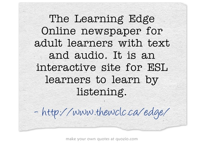 LISTENING: The Learning Edge Online newspaper for adult learners with text and audio. It is an interactive site for ESL learners to learn by listening. The site was developed by a literacy program in Canada.