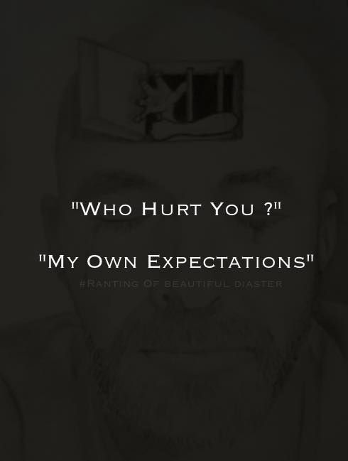 Who hurt you? My own expectations..
