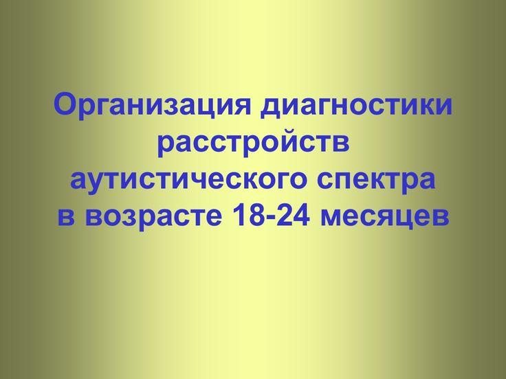 Организация диагностики расстройств аутистического спектра   в возрасте 18-24 месяцев by fondvykhod via slideshare