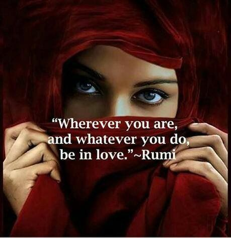 Wherever you are and whatever you do, be in love. - Rumi                                                                                                                                                                                 More